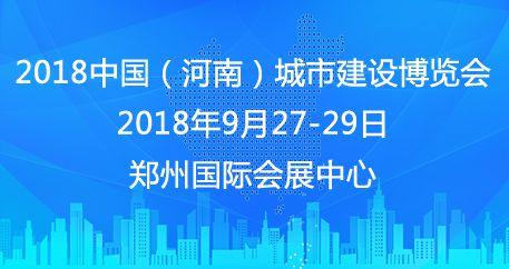 2018年中国(河南)城市建设博览会 七大主题板块 助力城市建设